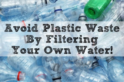 Avoid Plastic Waste By Filtering Your Own Water