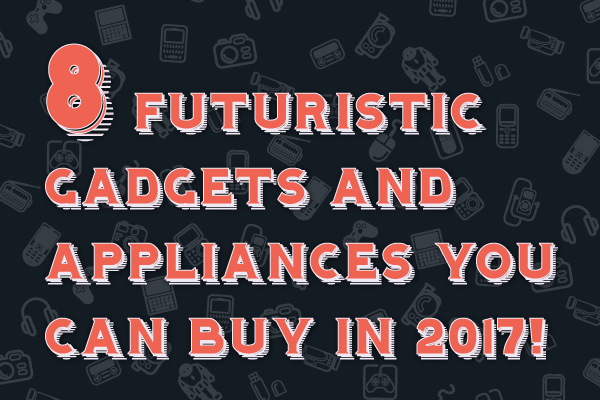 8 Futuristic Gadgets and Appliances You Can Buy in 2017